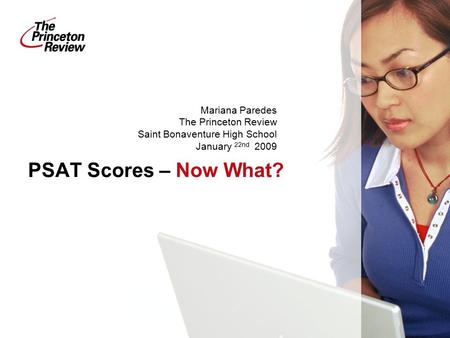 PSAT Scores – Now What? Mariana Paredes The Princeton Review Saint Bonaventure High School January 22nd 2009.