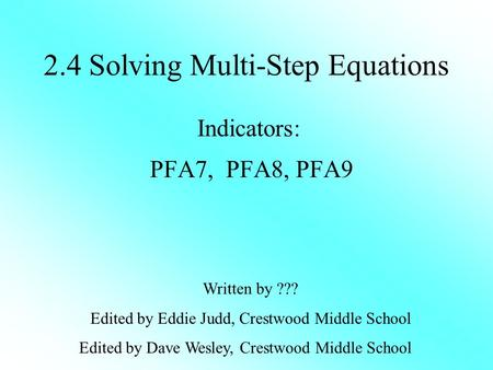 2.4 Solving Multi-Step Equations Indicators: PFA7, PFA8, PFA9 Written by ??? Edited by Eddie Judd, Crestwood Middle School Edited by Dave Wesley, Crestwood.