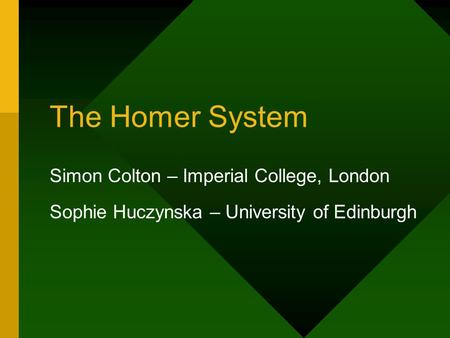 The Homer System Simon Colton – Imperial College, London Sophie Huczynska – University of Edinburgh.