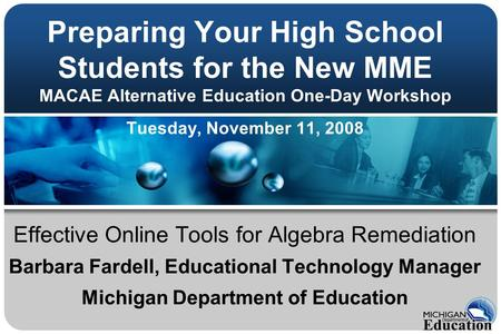 Preparing Your High School Students for the New MME MACAE Alternative Education One-Day Workshop Tuesday, November 11, 2008 Effective Online Tools for.