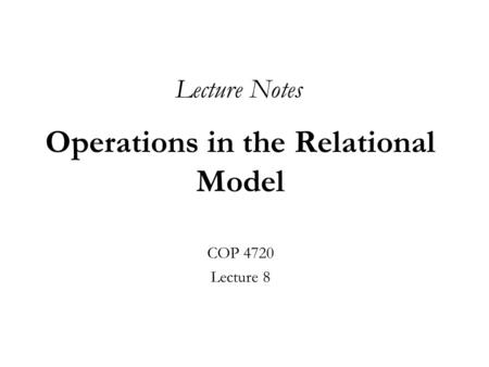 Operations in the Relational Model COP 4720 Lecture 8 Lecture Notes.