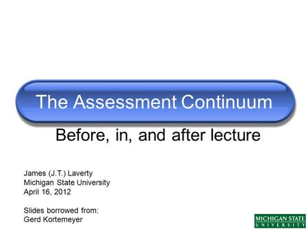 The Assessment Continuum James (J.T.) Laverty Michigan State University April 16, 2012 Slides borrowed from: Gerd Kortemeyer Before, in, and after lecture.