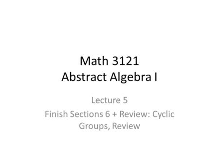 Math 3121 Abstract Algebra I Lecture 5 Finish Sections 6 + Review: Cyclic Groups, Review.