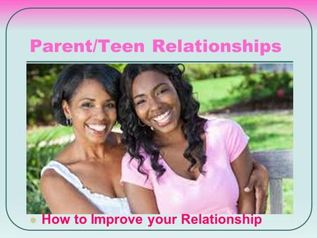 Parent/Teen Relationships How to Improve your Relationship.