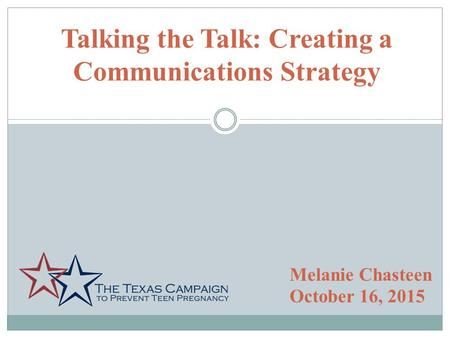 Talking the Talk: Creating a Communications Strategy Melanie Chasteen October 16, 2015.