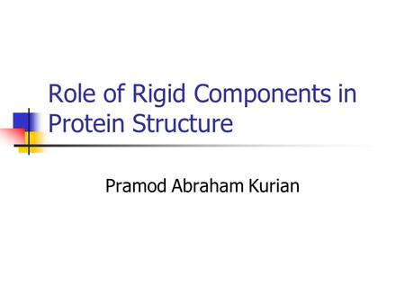 Role of Rigid Components in Protein Structure Pramod Abraham Kurian.