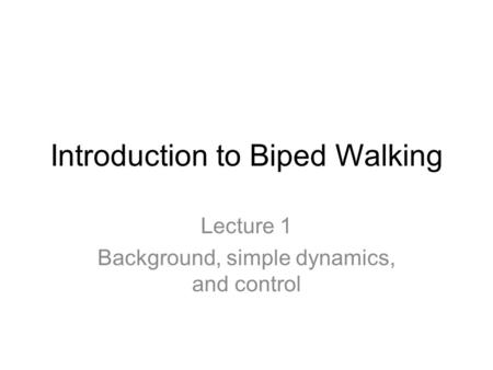 Introduction to Biped Walking Lecture 1 Background, simple dynamics, and control.
