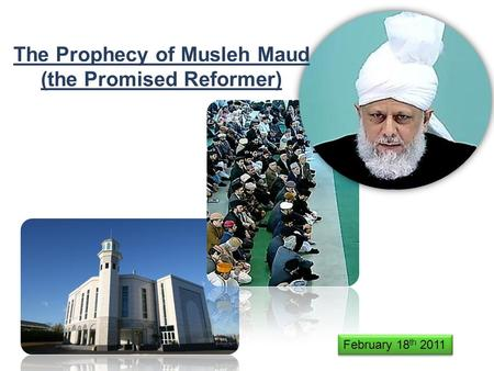 The Prophecy of Musleh Maud (the Promised Reformer) February 18 th 2011.
