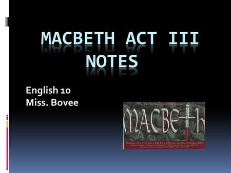 English 10 Miss. Bovee. Scene I On stage alone, Banquo puts it altogether, realizing that Macbeth has had a murderous hand in fulfilling the prophecy.
