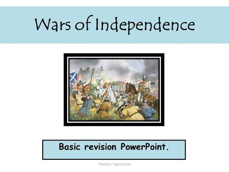 Wars of Independence Basic revision PowerPoint. Plockton High School.