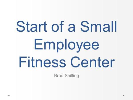 Start of a Small Employee Fitness Center Brad Shilling.