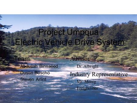 Project Umpqua Electric Vehicle Drive System Team Abdullah Binsaeed Dustin Buscho Steven Arlint Advisor Dr. Albright Industry Representative Mr. Menig.