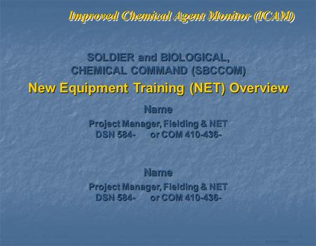 1-21433MB99 Improved Chemical Agent Monitor (ICAM) SOLDIER and BIOLOGICAL, CHEMICAL COMMAND (SBCCOM) New Equipment Training (NET) Overview Name Project.
