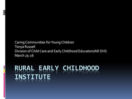 Caring Communities for Young Children Tonya Russell Division of Child Care and Early Childhood Education/AR DHS March 25-26.