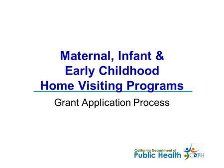 Grant Application Process Maternal, Infant & Early Childhood Home Visiting Programs.