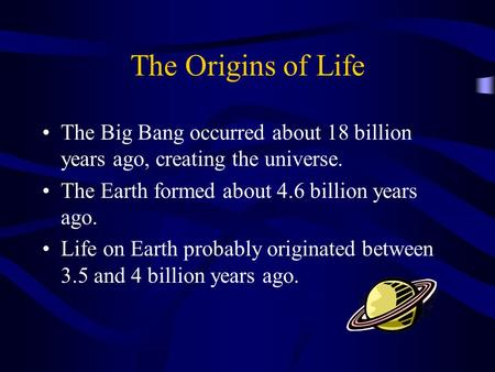 The Origins of Life The Big Bang occurred about 18 billion years ago, creating the universe. The Earth formed about 4.6 billion years ago. Life on Earth.