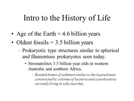 Intro to the History of Life Age of the Earth = 4.6 billion years Oldest fossils = 3.5 billion years –Prokaryotic type structures similar to spherical.