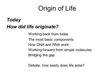Origin of Life Today How did life originate? Working back from today The most basic components How DNA and RNA work Working forward from simple molecules.