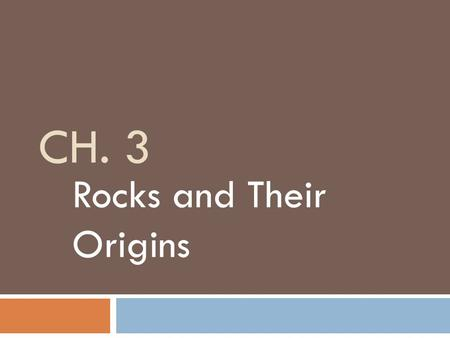 CH. 3 Rocks and Their Origins. 3-1 What are Rocks?  Rocks  mixture of minerals usually cemented together  Petrologist  scientist who studies rocks.