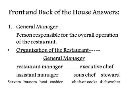Front and Back of the House Answers: 1.General Manager- Person responsible for the overall operation of the restaurant. Organization of the Restaurant-----