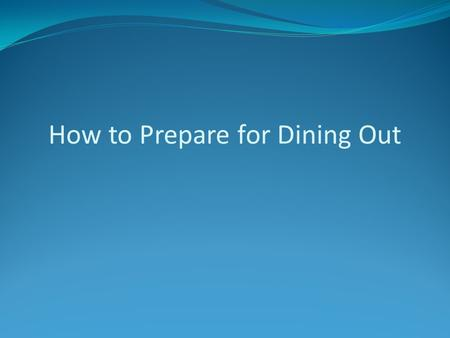 How to Prepare for Dining Out. Plan Ahead Where will you be dining? Look up the menu online Call to talk to the restaurant about options Make a restaurant.