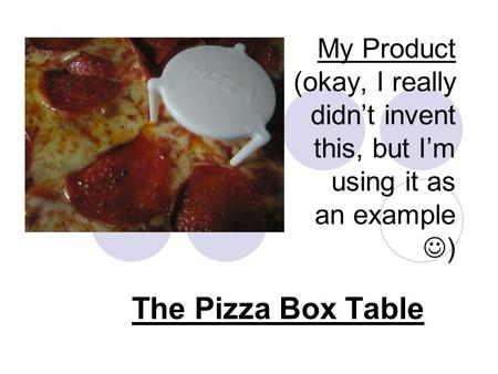My Product (okay, I really didn't invent this, but I'm using it as an example ) The Pizza Box Table.