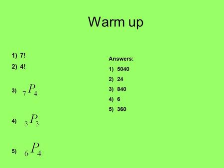Warm up 1)7! 2)4! 3) 4) 5) Answers: 1)5040 2)24 3)840 4)6 5)360.