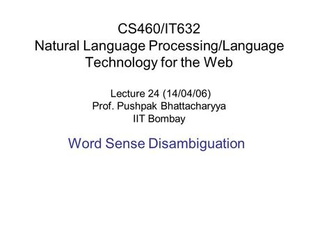 CS460/IT632 Natural Language Processing/Language Technology for the Web Lecture 24 (14/04/06) Prof. Pushpak Bhattacharyya IIT Bombay Word Sense Disambiguation.