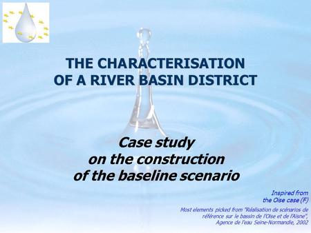 THE CHARACTERISATION OF A RIVER BASIN DISTRICT Case study on the construction of the baseline scenario Inspired from the Oise case (F) Most elements picked.