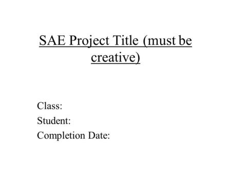 SAE Project Title (must be creative) Class: Student: Completion Date: