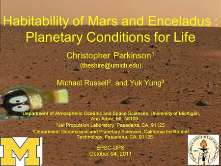 Habitability of Mars and Enceladus : Planetary Conditions for Life Christopher Parkinson 1 Michael Russell 2, and Yuk Yung 3 1 Department.
