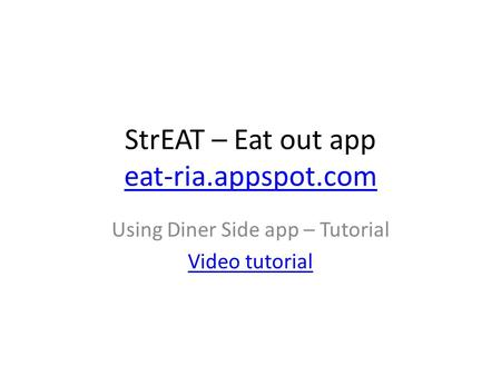 StrEAT – Eat out app eat-ria.appspot.com eat-ria.appspot.com Using Diner Side app – Tutorial Video tutorial.