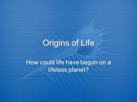 Origins of Life How could life have begun on a lifeless planet?