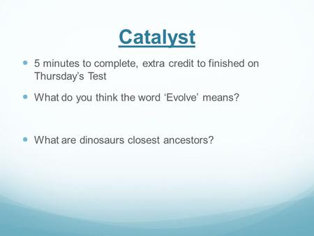 Catalyst 5 minutes to complete, extra credit to finished on Thursday's Test What do you think the word 'Evolve' means? What are dinosaurs closest ancestors?