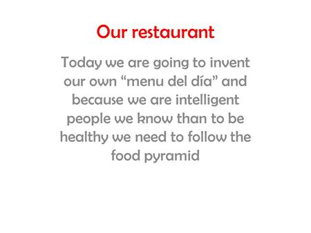 "Our restaurant Today we are going to invent our own ""menu del día"" and because we are intelligent people we know than to be healthy we need to follow the."