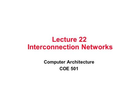Lecture 22 Interconnection Networks Computer Architecture COE 501.