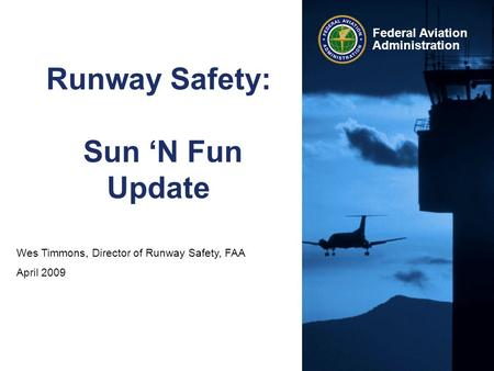 Wes Timmons, Director of Runway Safety, FAA April 2009 Federal Aviation Administration Runway Safety: Sun 'N Fun Update.