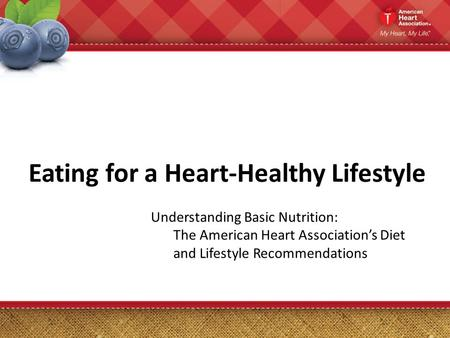 Eating for a Heart-Healthy Lifestyle Understanding Basic Nutrition: The American Heart Association's Diet and Lifestyle Recommendations.