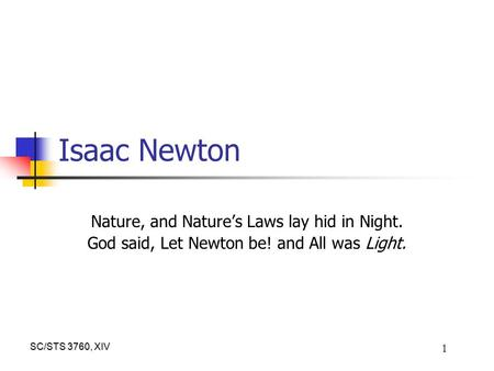 SC/STS 3760, XIV 1 Isaac Newton Nature, and Nature's Laws lay hid in Night. God said, Let Newton be! and All was Light.