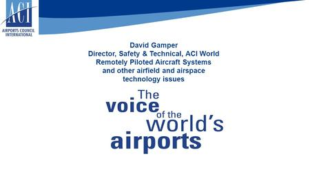 David Gamper Director, Safety & Technical, ACI World Remotely Piloted Aircraft Systems and other airfield and airspace technology issues.
