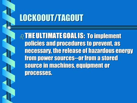 LOCKOOUT/TAGOUT b THE ULTIMATE GOAL IS: To implement policies and procedures to prevent, as necessary, the release of hazardous energy from power sources--or.