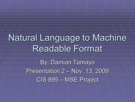 Natural Language to Machine Readable Format By: Damian Tamayo Presentation 2 – Nov. 13, 2009 CIS 895 – MSE Project.