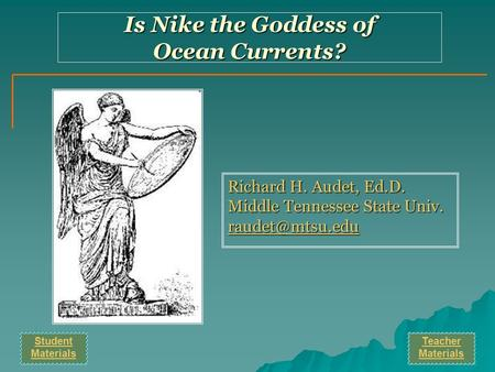 Richard H. Audet, Ed.D. Middle Tennessee State Univ. Is Nike the Goddess of Ocean Currents? Student Materials Teacher Materials.