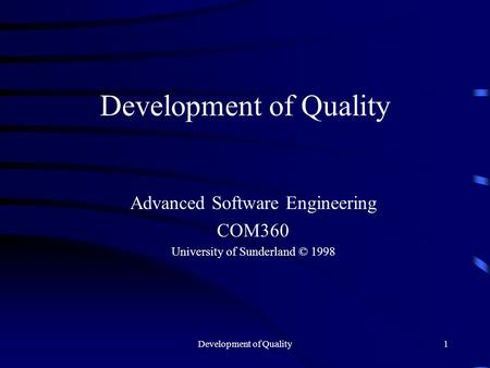 Development of Quality1 Advanced Software Engineering COM360 University of Sunderland © 1998.