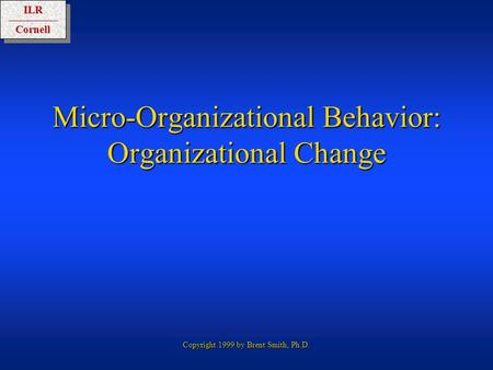 ILRCornellILRCornell Copyright 1999 by Brent Smith, Ph.D. Micro-Organizational Behavior: Organizational Change.