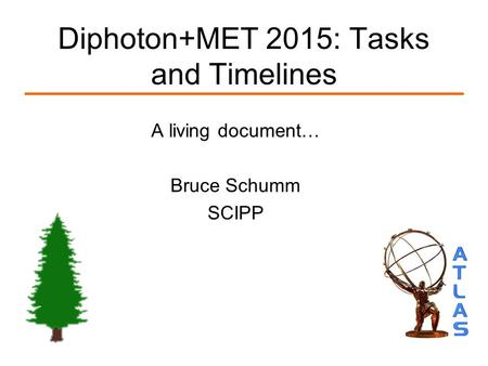 Diphoton+MET 2015: Tasks and Timelines A living document… Bruce Schumm SCIPP.