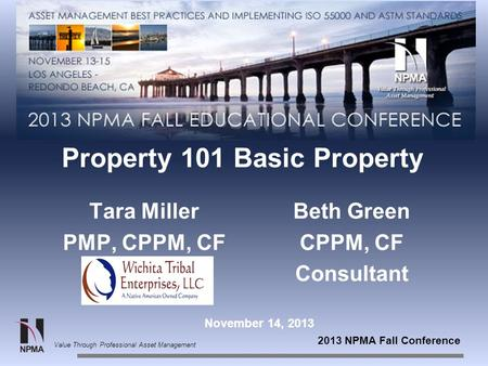 2013 NPMA Fall Conference Value Through Professional Asset Management Property 101 Basic Property Tara Miller PMP, CPPM, CF Beth Green CPPM, CF Consultant.