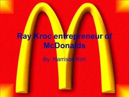 Ray Kroc entrepreneur of McDonalds By: Harrison Kim.