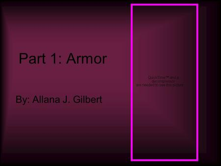 Part 1: Armor By: Allana J. Gilbert. Mail Mail is little rings that are linked together A shirt made from mail is called hauberk if it is knee length.