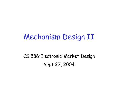 Mechanism Design II CS 886:Electronic Market Design Sept 27, 2004.